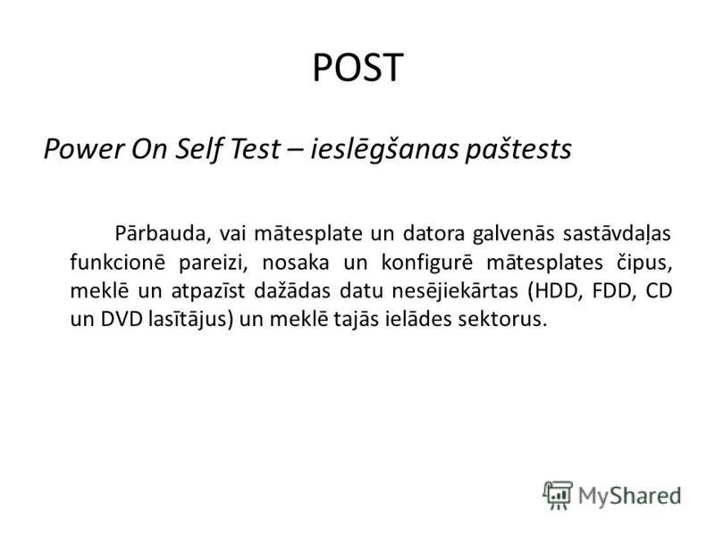POST Power On Self Test – ieslēgšanas paštests Pārbauda, vai mātesplate un datora galvenās sastāvdaļas funkcionē pareizi, nosaka un konfigurē mātesplates čipus, meklē un atpazīst dažādas datu nesējiekārtas (HDD, FDD, CD un DVD lasītājus) un meklē taj