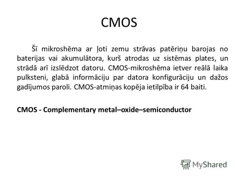 CMOS Šī mikroshēma ar ļoti zemu strāvas patēriņu barojas no baterijas vai akumulātora, kurš atrodas uz sistēmas plates, un strādā arī izslēdzot datoru. CMOS-mikroshēma ietver reālā laika pulksteni, glabā informāciju par datora konfigurāciju un dažos