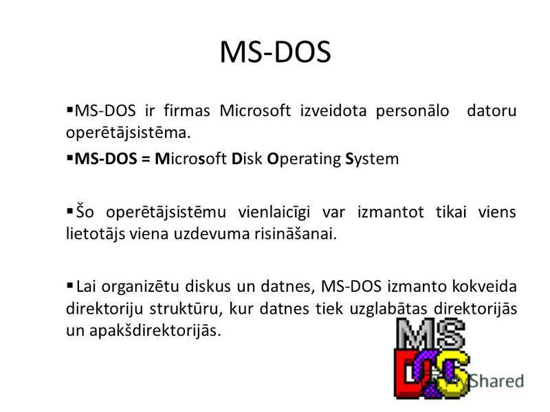 MS-DOS MS-DOS ir firmas Microsoft izveidota personālo datoru operētājsistēma. MS-DOS = Microsoft Disk Operating System Šo operētājsistēmu vienlaicīgi var izmantot tikai viens lietotājs viena uzdevuma risināšanai. Lai organizētu diskus un datnes, MS-D