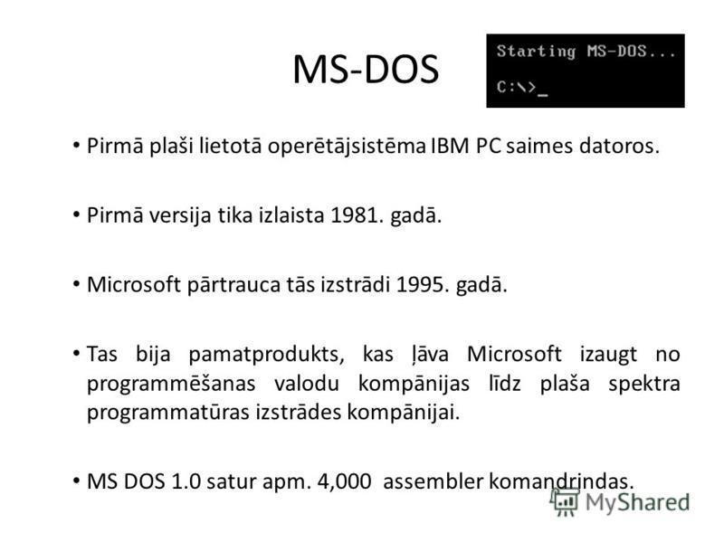 MS-DOS Pirmā plaši lietotā operētājsistēma IBM PC saimes datoros. Pirmā versija tika izlaista 1981. gadā. Microsoft pārtrauca tās izstrādi 1995. gadā. Tas bija pamatprodukts, kas ļāva Microsoft izaugt no programmēšanas valodu kompānijas līdz plaša sp