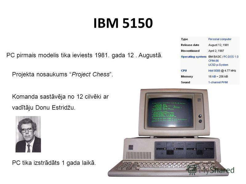 IBM 5150 PC pirmais modelis tika ieviests 1981. gada 12. Augustā. Projekta nosaukums Project Chess. Komanda sastāvēja no 12 cilvēki ar vadītāju Donu Estridžu. PC tika izstrādāts 1 gada laikā.
