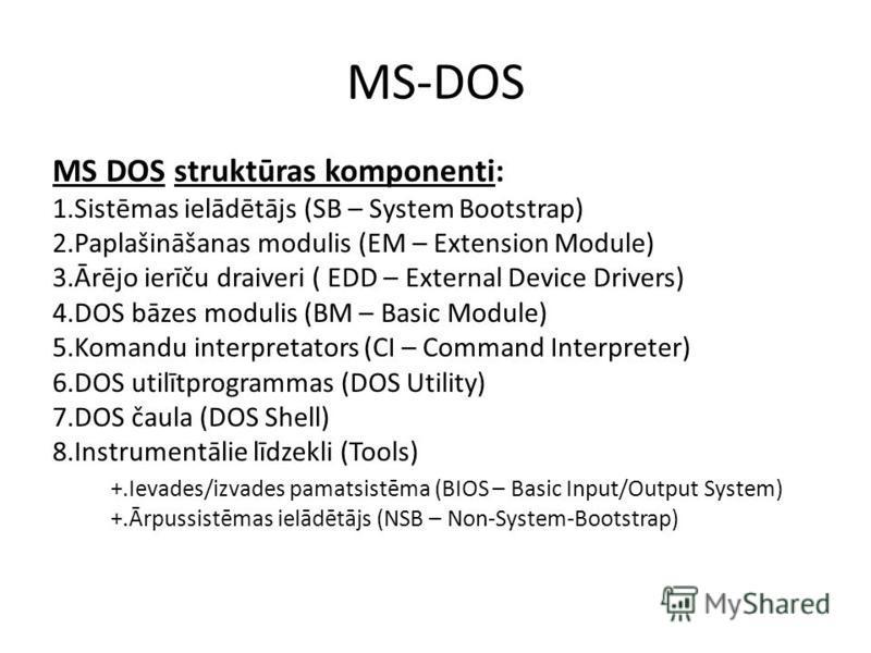 MS-DOS MS DOS struktūras komponenti: 1.Sistēmas ielādētājs (SB – System Bootstrap) 2.Paplašināšanas modulis (EM – Extension Module) 3.Ārējo ierīču draiveri ( EDD – External Device Drivers) 4.DOS bāzes modulis (BM – Basic Module) 5.Komandu interpretat