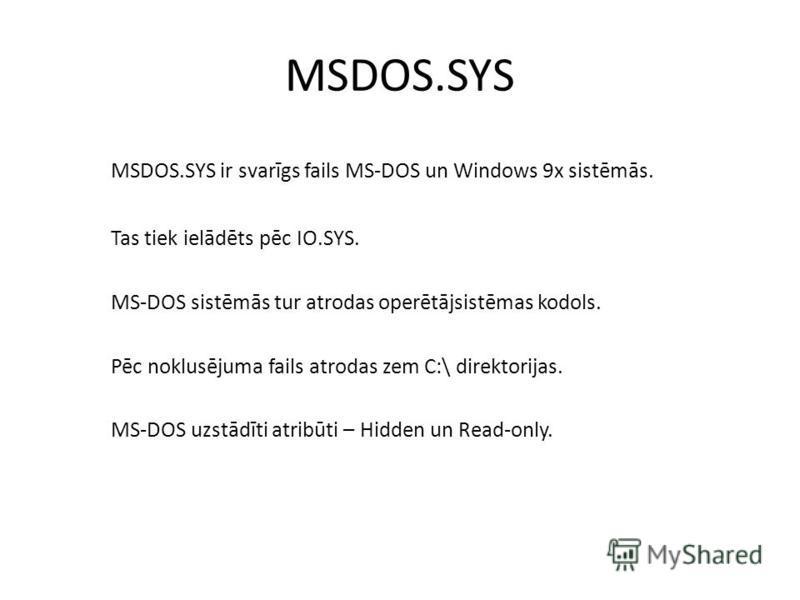 MSDOS.SYS MSDOS.SYS ir svarīgs fails MS-DOS un Windows 9x sistēmās. Tas tiek ielādēts pēc IO.SYS. MS-DOS sistēmās tur atrodas operētājsistēmas kodols. Pēc noklusējuma fails atrodas zem C:\ direktorijas. MS-DOS uzstādīti atribūti – Hidden un Read-only