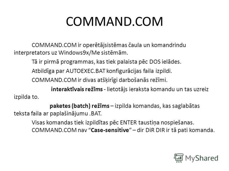 COMMAND.COM COMMAND.COM ir operētājsistēmas čaula un komandrindu interpretators uz Windows9x/Me sistēmām. Tā ir pirmā programmas, kas tiek palaista pēc DOS ielādes. Atbildīga par AUTOEXEC.BAT konfigurācijas faila izpildi. COMMAND.COM ir divas atšķirī