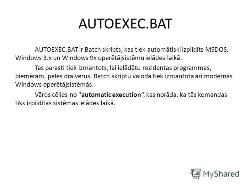 AUTOEXEC.BAT AUTOEXEC.BAT ir Batch skripts, kas tiek automātiski izpildīts MSDOS, Windows 3.x un Windows 9x operētājsistēmu ielādes laikā.. Tas parasti tiek izmantots, lai ielādētu rezidentas programmas, piemēram, peles draiverus. Batch skriptu valod