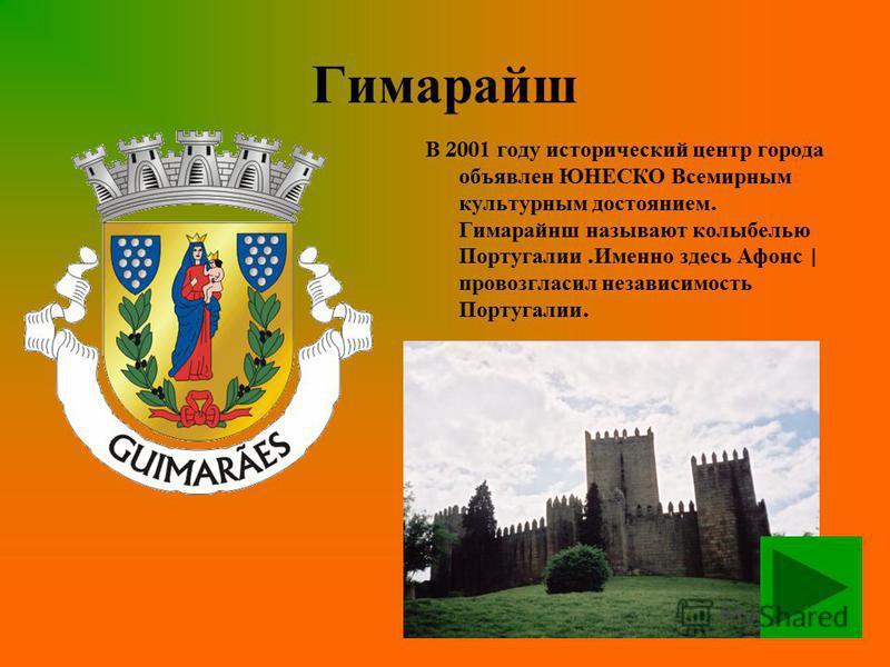 Гимарайш В 2001 году исторический центр города объявлен ЮНЕСКО Всемирным культурным достоянием. Гимарайнш называют колыбелью Португалии. Именно здесь Афонс | провозгласил независимость Португалии.