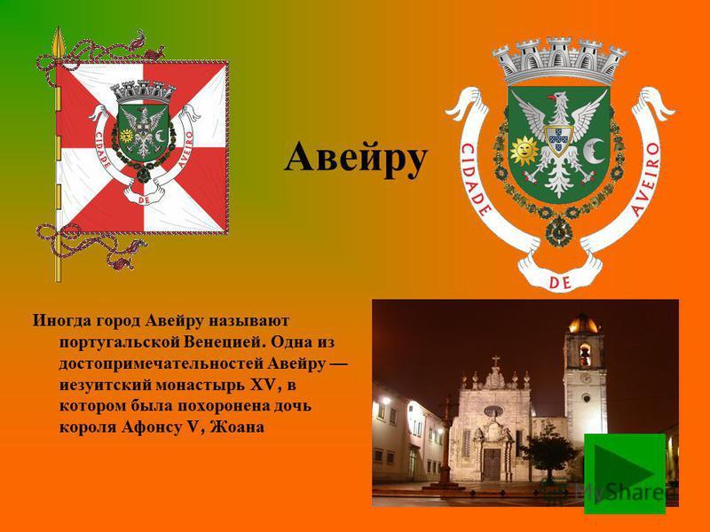 Авейру Иногда город Авейру называют португальской Венецией. Одна из достопримечательностей Авейру иезуитский монастырь XV, в котором была похоронена дочь короля Афонсу V, Жоана