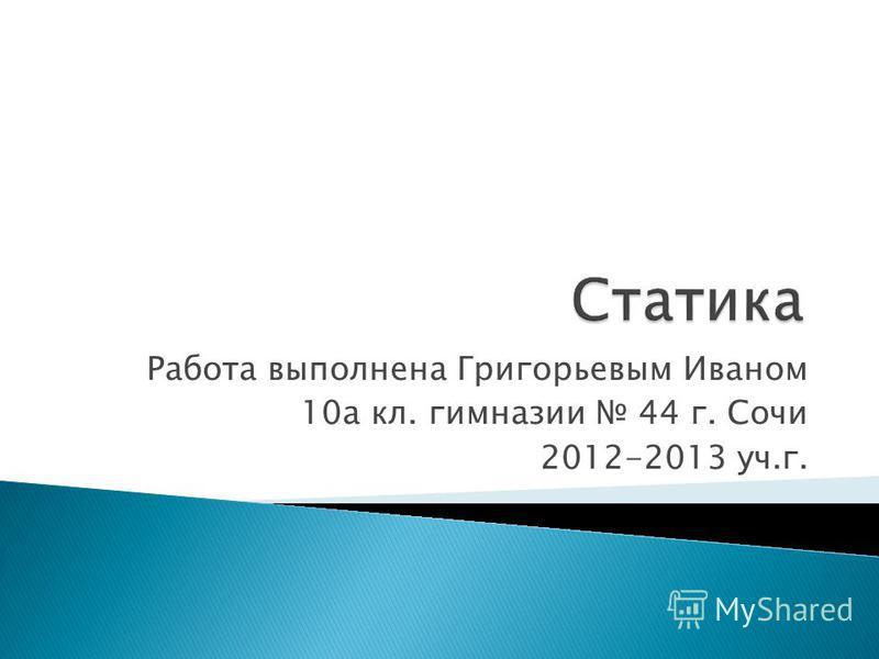 Работа выполнена Григорьевым Иваном 10 а кл. гимназии 44 г. Сочи 2012-2013 уч.г.