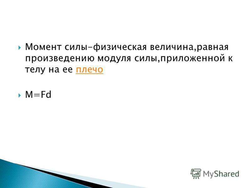 Момент силы-физическая величина,равная произведению модуля силы,приложенной к телу на ее плечо M=Fd