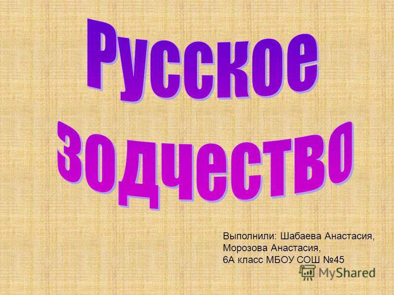 Выполнили: Шабаева Анастасия, Морозова Анастасия, 6А класс МБОУ СОШ 45