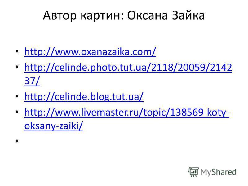 Автор картин: Оксана Зайка http://www.oxanazaika.com/ http://celinde.photo.tut.ua/2118/20059/2142 37/ http://celinde.photo.tut.ua/2118/20059/2142 37/ http://celinde.blog.tut.ua/ http://www.livemaster.ru/topic/138569-koty- oksany-zaiki/ http://www.liv