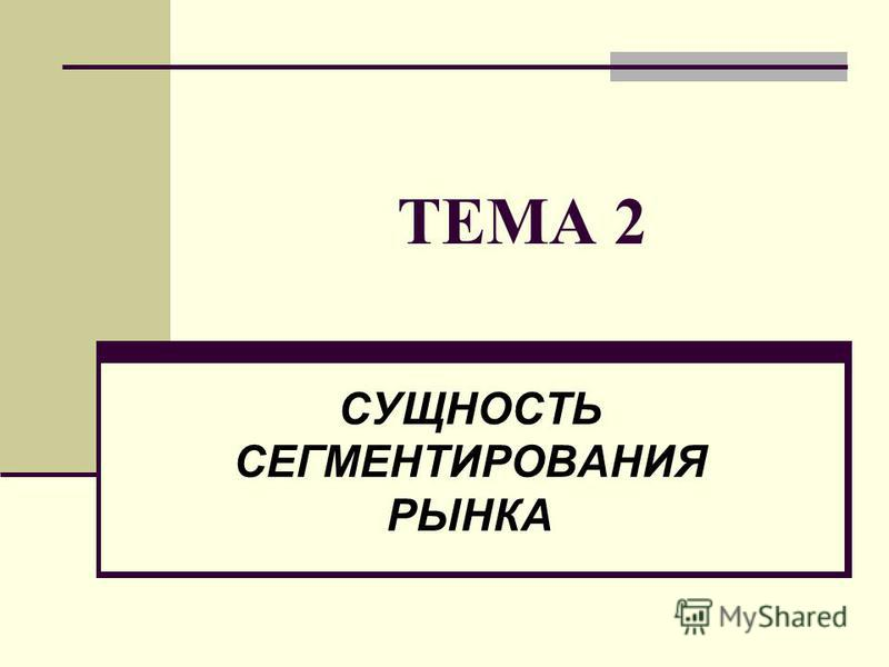 ТЕМА 2 СУЩНОСТЬ СЕГМЕНТИРОВАНИЯ РЫНКА