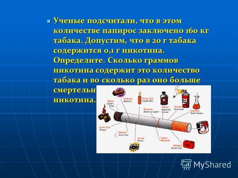 Ученые подсчитали, что в этом количестве папирос заключено 160 кг табака. Допустим, что в 20 г табака содержится 0,1 г никотина. Определите. Сколько граммов никотина содержит это количество табака и во сколько раз оно больше смертельной дозы этого яд