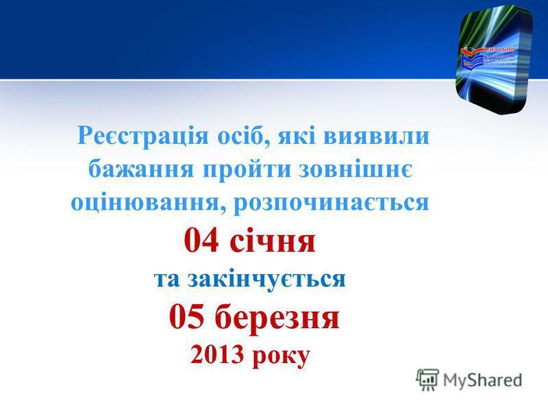 Реєстрація осіб, які виявили бажання пройти зовнішнє оцінювання, розпочинається 04 січня та закінчується 05 березня 2013 року