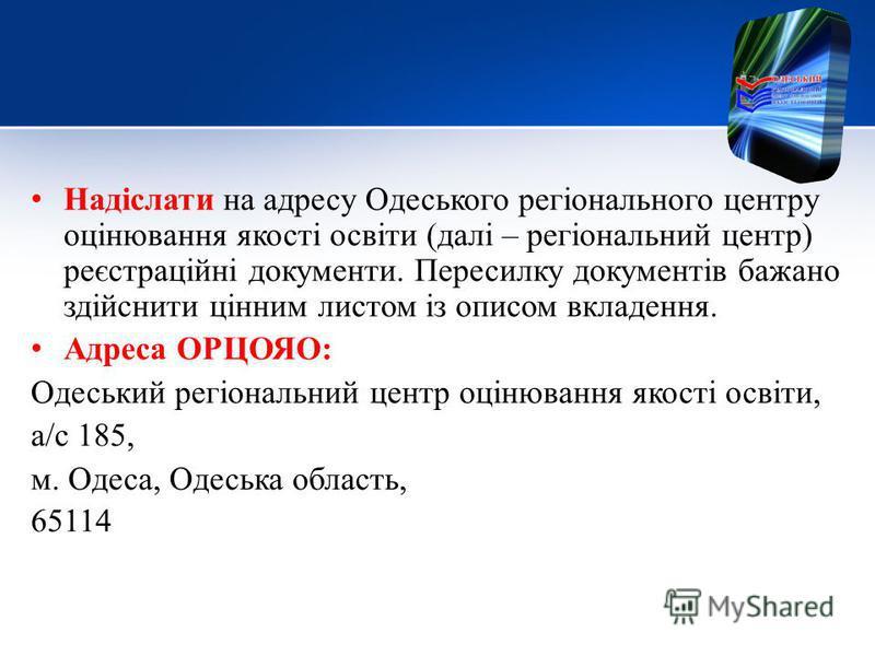 Надіслати на адресу Одеського регіонального центру оцінювання якості освіти (далі – регіональний центр) реєстраційні документи. Пересилку документів бажано здійснити цінним листом із описом вкладення. Адреса ОРЦОЯО: Одеський регіональний центр оцінюв