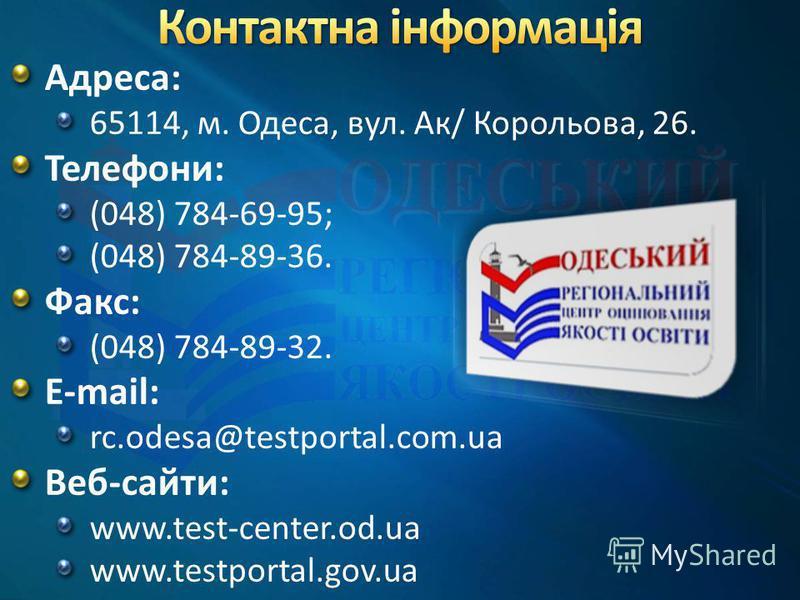 Адреса: 65114, м. Одеса, вул. Ак/ Корольова, 26. Телефони: (048) 784-69-95; (048) 784-89-36. Факс: (048) 784-89-32. E-mail: rc.odesa@testportal.com.ua Веб-сайти: www.test-center.od.ua www.testportal.gov.ua