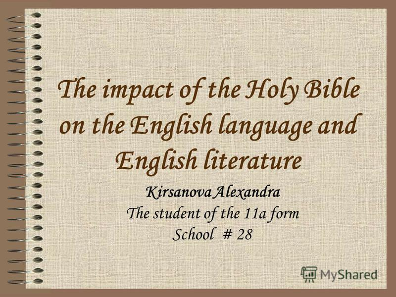 The impact of the Holy Bible on the English language and English literature Kirsanova Alexandra The student of the 11a form School # 28