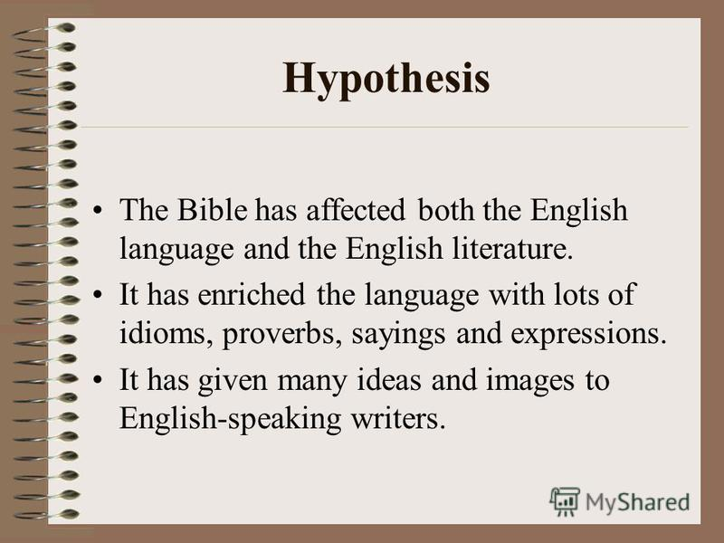 Hypothesis The Bible has affected both the English language and the English literature. It has enriched the language with lots of idioms, proverbs, sayings and expressions. It has given many ideas and images to English-speaking writers.