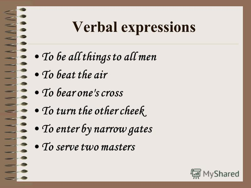 Verbal expressions To be all things to all men To beat the air To bear one's cross To turn the other cheek To enter by narrow gates To serve two masters