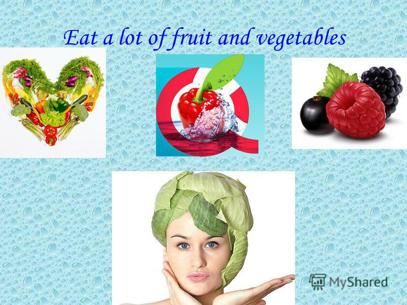 Eat a lot of fruit and vegetables