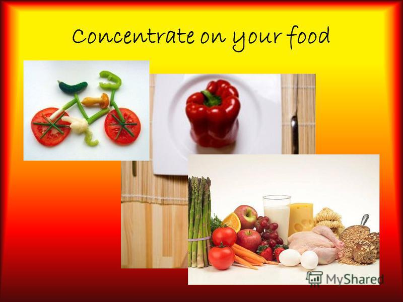 Concentrate on your food
