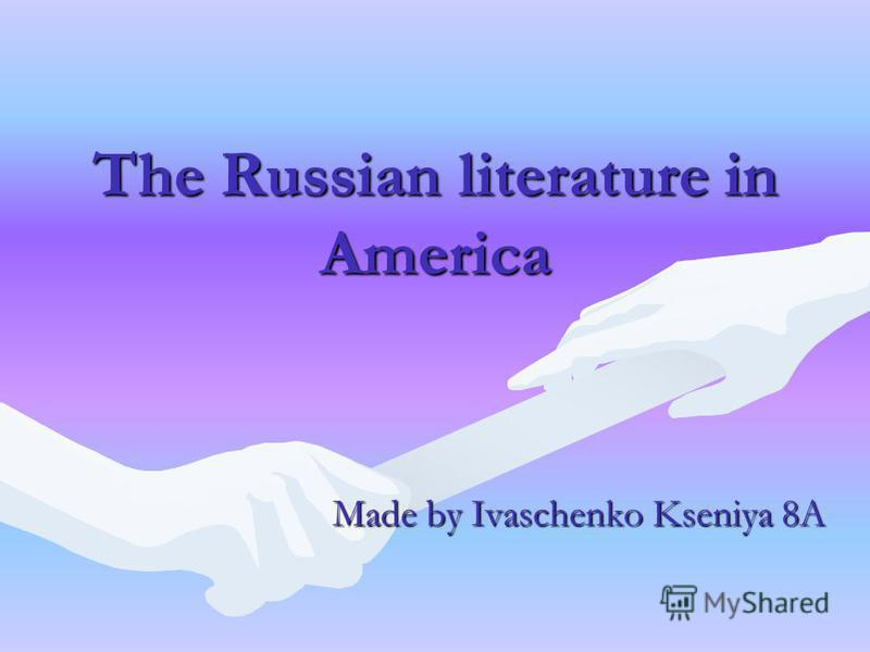 The Russian literature in America Made by Ivaschenko Kseniya 8A