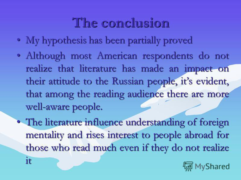 The conclusion My hypothesis has been partially provedMy hypothesis has been partially proved Although most American respondents do not realize that literature has made an impact on their attitude to the Russian people, its evident, that among the re