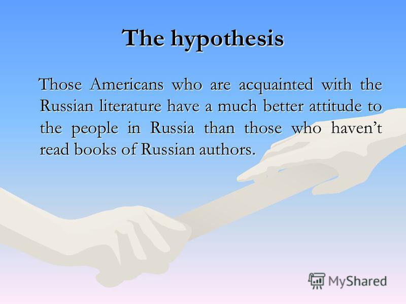 The hypothesis Those Americans who are acquainted with the Russian literature have a much better attitude to the people in Russia than those who havent read books of Russian authors. Those Americans who are acquainted with the Russian literature have
