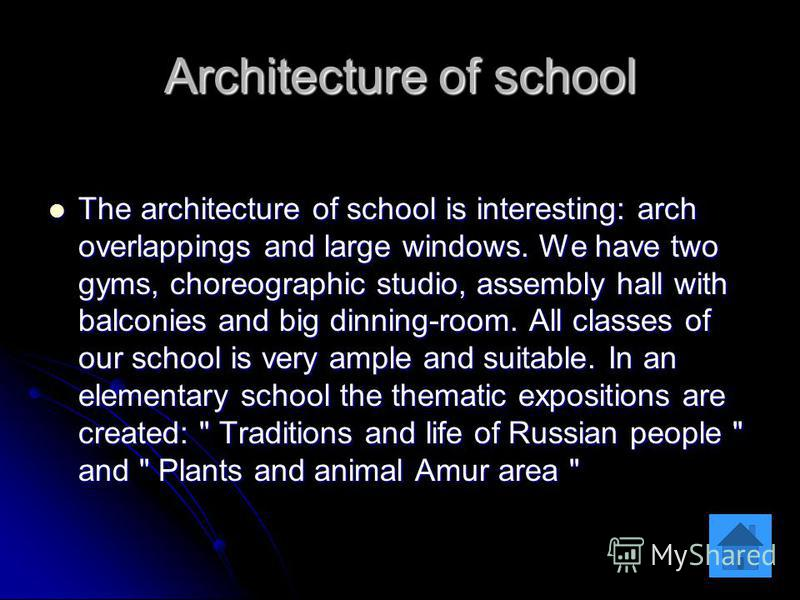 Architecture of school The architecture of school is interesting: arch overlappings and large windows. We have two gyms, choreographic studio, assembly hall with balconies and big dinning-room. All classes of our school is very ample and suitable. In