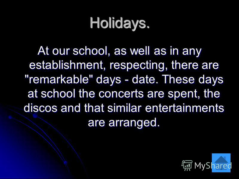 Holidays. At our school, as well as in any establishment, respecting, there are remarkable days - date. These days at school the concerts are spent, the discos and that similar entertainments are arranged.