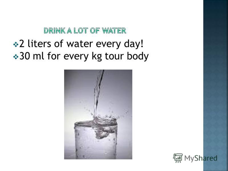 2 liters of water every day! 30 ml for every kg tour body