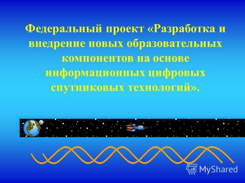Федеральный проект «Разработка и внедрение новых образовательных компонентов на основе информационных цифровых спутниковых технологий».