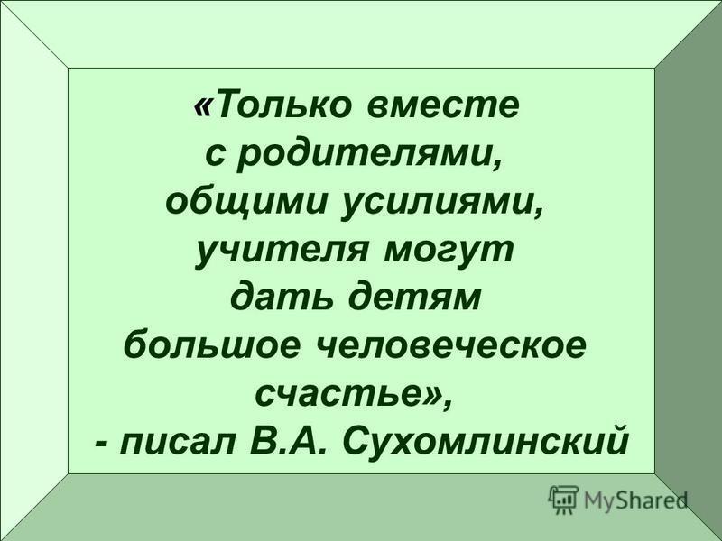 «Только вместе с родителями, общими усилиями, учителя могут дать детям большое человеческое счастье», - писал В.А. Сухомлинский