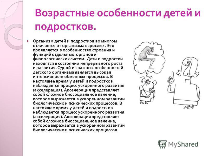 Возрастные особенности детей и подростков. Организм детей и подростков во многом отличается от организма взрослых. Это проявляется в особенностях строения и функций отдельных органов и физиологических систем. Дети и подростки находятся в состоянии не