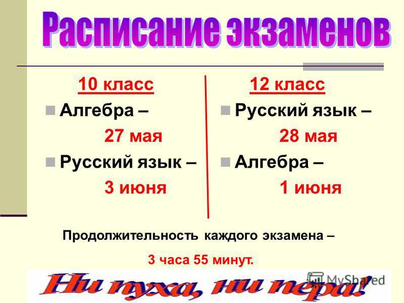 10 класс Алгебра – 27 мая Русский язык – 3 июня 12 класс Русский язык – 28 мая Алгебра – 1 июня Продолжительность каждого экзамена – 3 часа 55 минут.