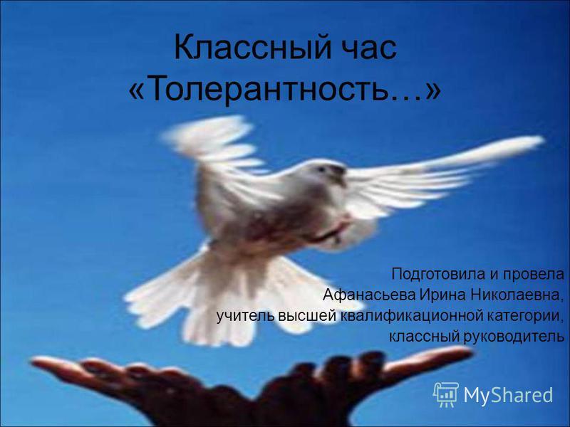 Классный час «Толерантность…» Подготовила и провела Афанасьева Ирина Николаевна, учитель высшей квалификационной категории, классный руководитель