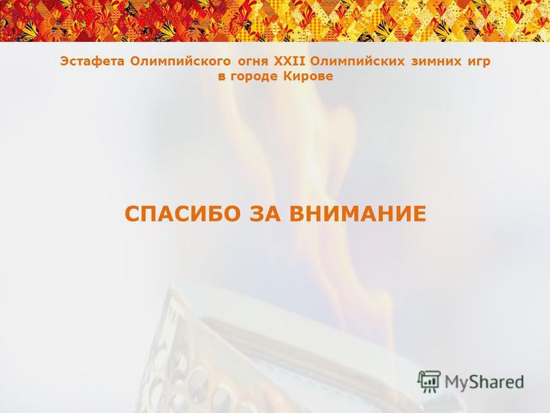 Эстафета Олимпийского огня XXII Олимпийских зимних игр в городе Кирове СПАСИБО ЗА ВНИМАНИЕ