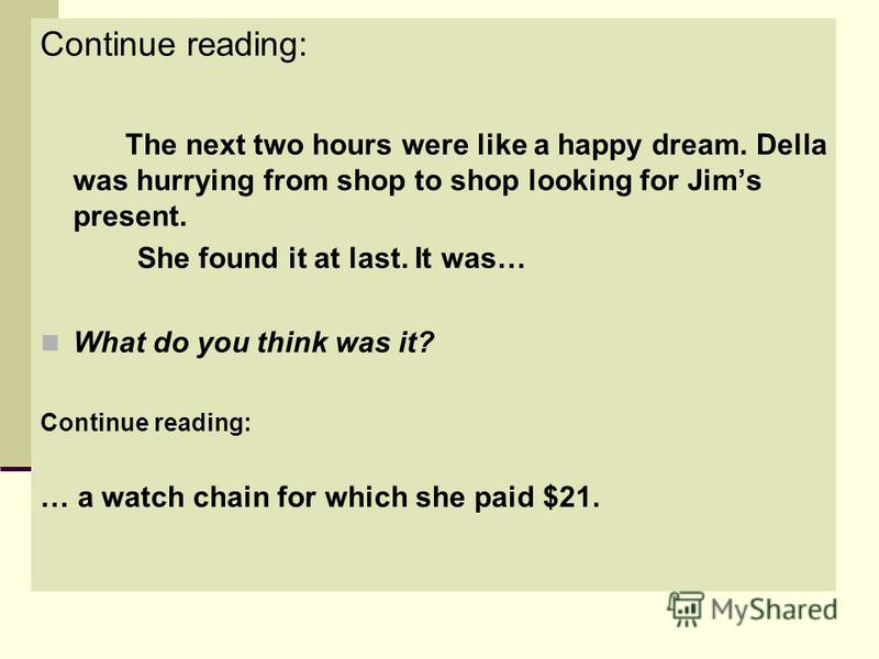 Continue reading: The next two hours were like a happy dream. Della was hurrying from shop to shop looking for Jims present. She found it at last. It was… What do you think was it? Continue reading: … a watch chain for which she paid $21.