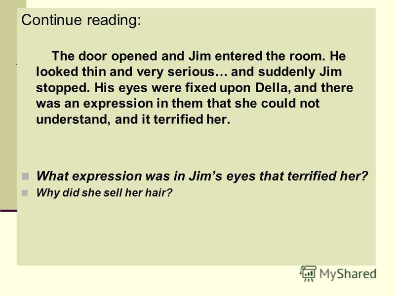 Continue reading: The door opened and Jim entered the room. He looked thin and very serious… and suddenly Jim stopped. His eyes were fixed upon Della, and there was an expression in them that she could not understand, and it terrified her. What expre
