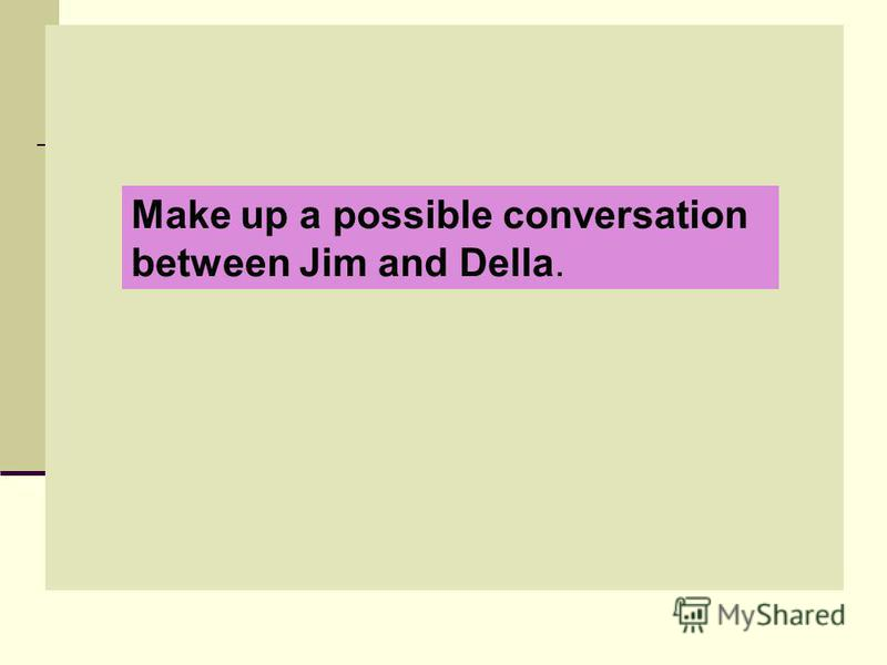 Make up a possible conversation between Jim and Della.