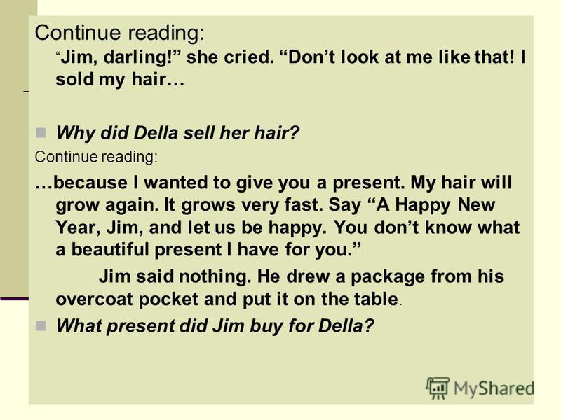 Continue reading: Jim, darling! she cried. Dont look at me like that! I sold my hair… Why did Della sell her hair? Continue reading: …because I wanted to give you a present. My hair will grow again. It grows very fast. Say A Happy New Year, Jim, and