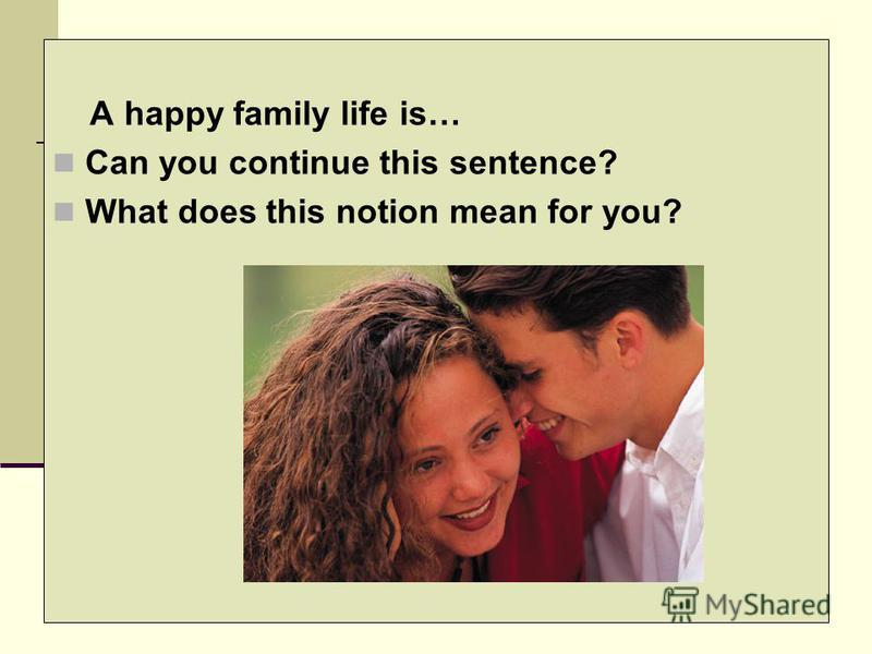 A happy family life is… Can you continue this sentence? What does this notion mean for you?