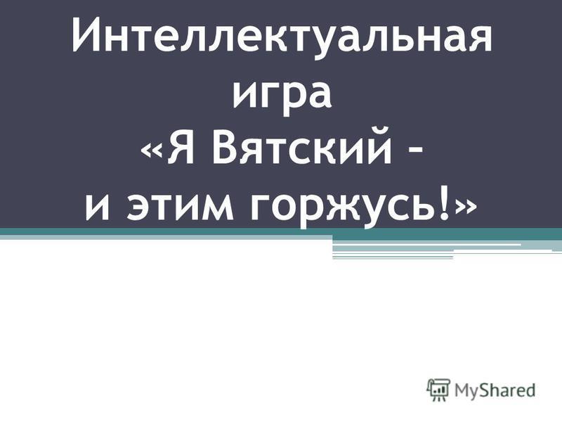 Интеллектуальная игра «Я Вятский – и этим горжусь!»