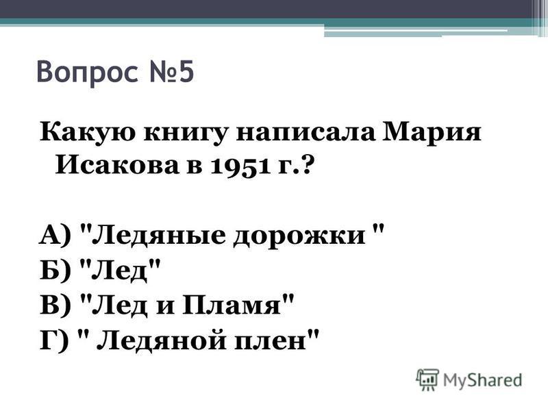 Вопрос 5 Какую книгу написала Мария Исакова в 1951 г.? А) Ледяные дорожки  Б) Лед В) Лед и Пламя Г)  Ледяной плен