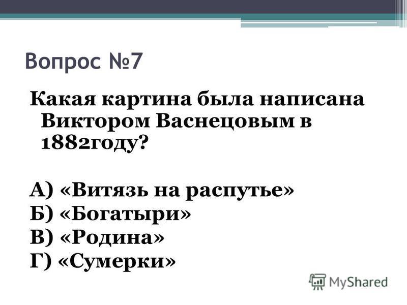 Вопрос 7 Какая картина была написана Виктором Васнецовым в 1882 году? А) «Витязь на распутье» Б) «Богатыри» В) «Родина» Г) «Сумерки»
