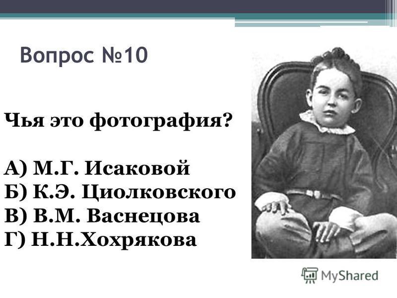 Вопрос 10 Чья это фотография? А) М.Г. Исаковой Б) К.Э. Циолковского В) В.М. Васнецова Г) Н.Н.Хохрякова