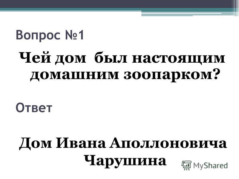 Вопрос 1 Чей дом был настоящим домашним зоопарком? Ответ Дом Ивана Аполлоновича Чарушина