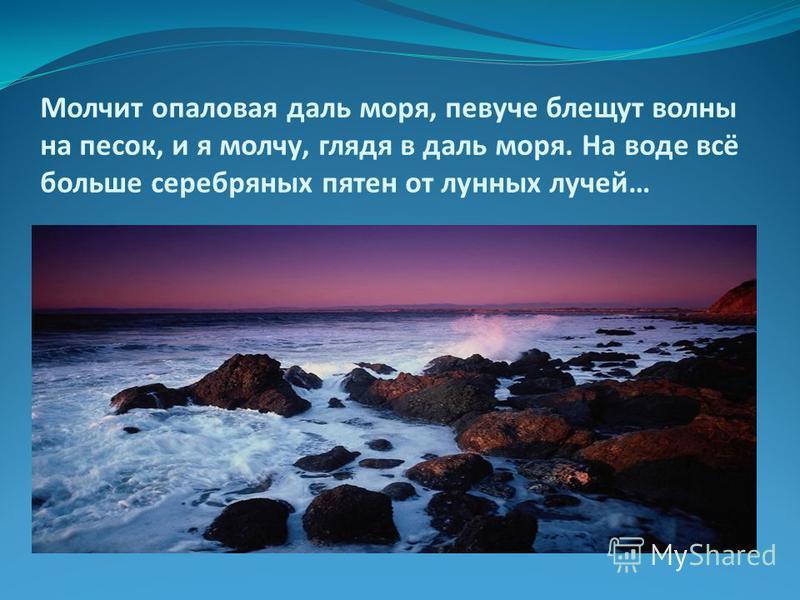 Молчит опаловая даль моря, певуче блещут волны на песок, и я молчу, глядя в даль моря. На воде всё больше серебряных пятен от лунных лучей…