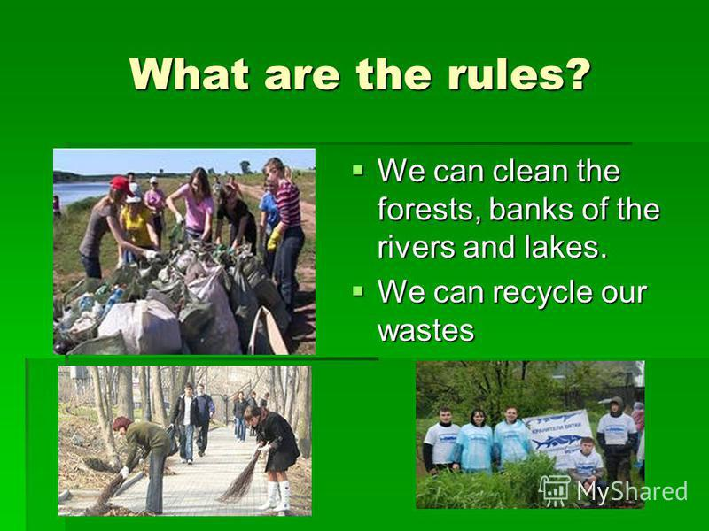 What are the rules? We can clean the forests, banks of the rivers and lakes. We can clean the forests, banks of the rivers and lakes. We can recycle our wastes We can recycle our wastes