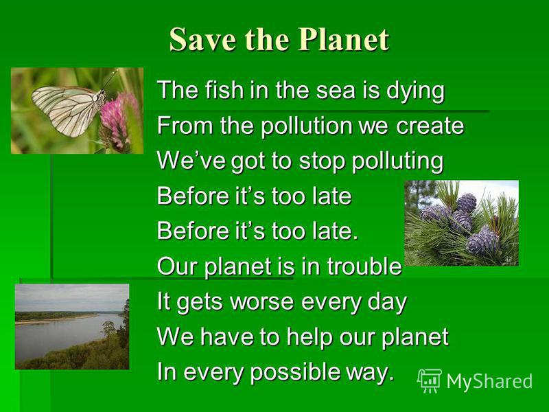 Save the Planet The fish in the sea is dying From the pollution we create Weve got to stop polluting Before its too late Before its too late. Our planet is in trouble It gets worse every day We have to help our planet In every possible way.